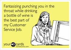 Fantasizing punching you in the throat while drinking a bottle of wine is the best part of my Customer Service Job.