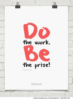 DO the work. BE the prize! Motivational quote. (More motivation and inspiration @ Psitive.com)