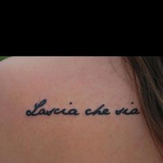 "I will get this tattoo when I go to Italy. It says ""Lascia che sia"" (Let it Be) but I want bella at the end so it says, let it be beautiful in Italian. :) it's going to have a different placement and font too."