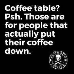 coffee table? psh. those are for people that actually put their coffee down.