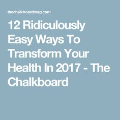 12 Ridiculously Easy Ways To Transform Your Health In 2017 - The Chalkboard