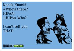 Knock Knock! ~Who's there? HIPAA! ~HIPAA Who? I can't tell you THAT!