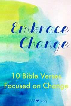 Wife Mommy Me: Embrace Change :: 10 Bible Verses Focused on Change  There seems to always be a guarantee in life that change will happen. Change is something we tend to fear and become anxious about. If you have a big change coming up or our moving throug