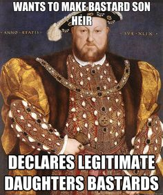 ...and then strikes them out of the succession in turn, then restores them both to the succession after Edward, then dies. Why? Because he's Henry VIII, that's why.