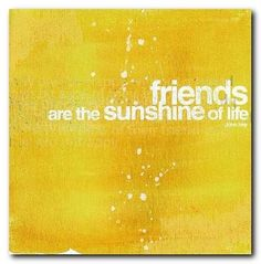 "*""Friends are the sunshine of life."" ~John Hay"