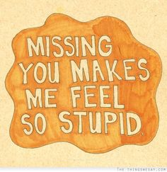 Missing you makes me feel so stupid