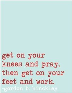 Get on your knees and pray then get on your feet and work