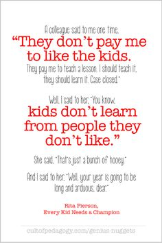 """Fantastic teacher quote: """"Kids don't learn from people they don't like."""" ~ Rita Pierson Little drops of wisdom to guide us on our quest for excellence. Primary Education, Education Quotes For Teachers, Quotes For Students, Elementary Education, Quotes For Kids, Baby Education, Early Childhood Education, Special Education, Teaching Quotes"""