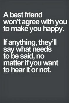 A best friend won't agree with you to make you happy. If anything, they'll say what needs to be said,