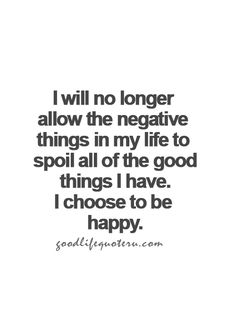 I will no longer allow the negative things in my life to spoil all of the good things I have.  I choose to be happy.