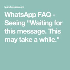 """WhatsApp FAQ - Seeing """"Waiting for this message. This may take a while."""""""