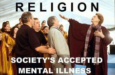 Religion - society's accepted mental illness