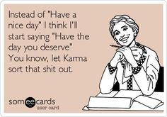 "Instead of ""Have a nice day"" I think I'll start saying ""Have the day you deserve"" You know, let Karma sort that shit out.:"