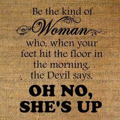 "Be the kind of woman who, when your feet hit the floor in the morning, the devil says, ""Oh no, she's up."""