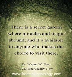 "There is a secret garden where miracles and magic abound, and its available to anyone who makes the choice to visit there. Dr Wayne Dyer ""I can see clearly now"""