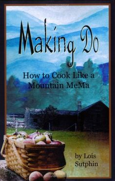 Making Do: How to Cook Like a Mountain Mema by Lois Sutphin,http://www.amazon.com/dp/0976387417/ref=cm_sw_r_pi_dp_YLyntb1ECHP6CGTD