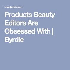 Products Beauty Editors Are Obsessed With | Byrdie
