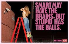 """""""Be Stupid"""" campaign, Diesel, 2010    'To be stupid is to be brave. The stupid isnt afraid to fail. The stupid know there are worse things than failure… like not even trying.  Smart had one good idea, and that idea was stupid. You can't outsmart stupid. So don't even try. Remember only stupid can be truly brilliant.'"""