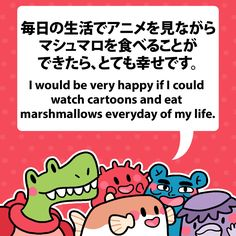 I would be very happy if I could watch cartoons and eat marshmallows everyday of my life. 毎日の生活でアニメを見ながらマシュマロを食べることができたら、とても幸せです。 #fuguphrases #nihongo