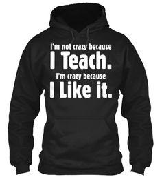 I'M NOT CREAZY BECAUSE I TEACH. I'M CREAZY BECAUSE I LIKE IT.
