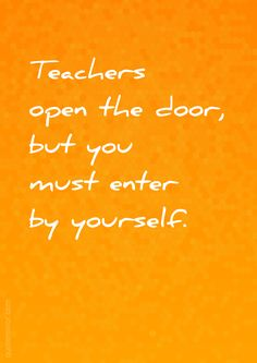 Teachers open the door, but you must enter by yourself.  – #attitude #teacher http://www.quotemirror.com/slogans/enter-by-yourself/