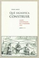 Que significa construir : claves conceptuales de la ingeniería civil / Miguel Aguiló Alonso (2013)