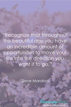 """Inspirational Quotes:""""Recognize that throughout this beautiful day,you have an incredible amount of opportunities to move your life into the direction you want it to go."""" Follow: https://www.pinterest.com/RecoverySteps/"""