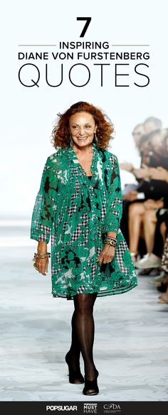 7 Quotes on Success and Life from Diane von Furstenberg   Embracing your inner beauty and channeling it into an outfit is what drives the desire to be fashionable. Diane von Furstenberg is one of the most iconic designers — and she's also a true inspiration. Here, a few of our favorite quotes from the dynamic woman.