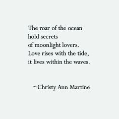 """The roar of the ocean holds secrets of moonlight lovers. Love rises with the tide, it lives within the waves"" -Christy Ann Martine"