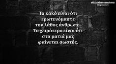 #stixakia #quotes  Το κακό είναι ότι ερωτευόμαστε τον λάθος άνθρωπο. Το χειρότερο είναι ότι στα ματιά μας φαίνεται σωστός.