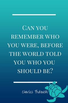 Can you remember who you were, before the world told you who you should be? Charles Bukowski Quote | Do you remember? #quotes by @wfpblogs for www.wfpcc.com