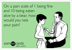 On a pain scale of 1 being fine and 10 being eaten alive by a bear, how would you rate your pain?