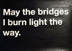 I have had to burn a few bridges to find my way out of the darkness....