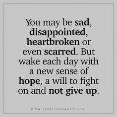 """You may be sad, disappointed, heartbroken or even scarred. But wake each day with a new sense of hope, a will to fight on and not give up."""