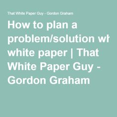 How to plan a problem/solution white paper - That White Paper Guy Plan A, How To Plan, Problem And Solution, Start Writing, White Paper, Get Started, How To Get, Guys, Boyfriends