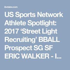 US Sports Network Athlete Spotlight: 2017 'Street Light Recruiting' BBALL Prospect SG SF ERIC WALKER - IBOtube