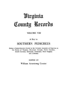 A Key To Southern Pedigrees. Being A Comprehensive Guide To The Colonial Ancestry Of Families In The States Of Virginia, Maryland, Georgia, North Carolina, South Carolina, Kentucky, Tennessee, West Virginia And Alabama. Volume Viii, Virginia County Reco by William Armstrong Crozier