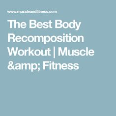 The Best Body Recomposition Workout   Muscle & Fitness