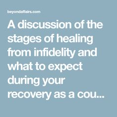 A discussion of the stages of healing from infidelity and what to expect during your recovery as a couple in marriage.