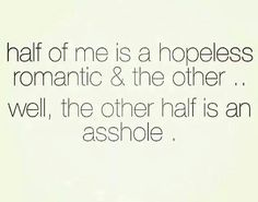 half of me is a hopeless romantic & the other well the other half is an @sshole.....