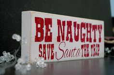 Christmas Sign Decor - Be Naughty and Save Santa a Trip - Handmade Hand Painted Wooden Block