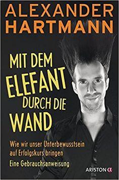 Mit dem Elefant durch die Wand: Wie wir unser Unterbewusstsein auf Erfolgskurs bringen. Eine Gebrauchsanweisung: Amazon.de: Alexander Hartmann: Bücher