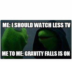 Meme Creator - Me: I should watch less tv me to me: Gravity Falls is on Meme Generator at MemeCreator.org!