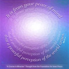 "Click here to view this message online.  ""It is from your peace of mind that a peaceful  perception of the world arises."" (WB-34.1:4)  The A..."