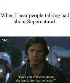 Have you considered the possibility that you suck? Supernatural is the best