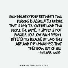 https://flic.kr/p/rPvr7B | Each-relationship-between-two-persons-is-absolutely | Each relationship between two persons is absolutely unique. That is why you cannot love two people the same. It simply is not possible. You love each person differently because of who they are and the uniqueness that they draw out of you. - Wm. Paul Young
