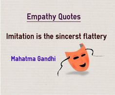 Empathy quotes Imitation is the sincerst flattery Quote by Mahatma Gandhi Quotes about empathy Explanation One of the reason why we like kids is because they imitate our words, actions and behaviors consciously and unconsciously. If you want to impress anybody, the simple weapon is to imitate...