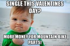 fist pump baby - Single this valentines day? More money for mountain bike parts!