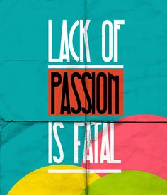 Lack of Passion is fatal!
