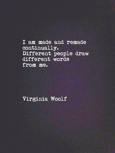 I am made and remade continually. Different people draw different words from me. - Virginia Woolf, The Waves. The Words, Cool Words, Great Quotes, Quotes To Live By, Inspirational Quotes, Words Quotes, Me Quotes, Sayings, Pretty Words